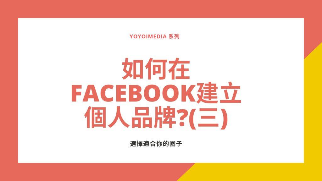 如何在Facebook上經營個人品牌?(三)選擇適合你的圈子